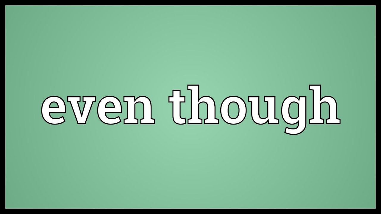 Even though